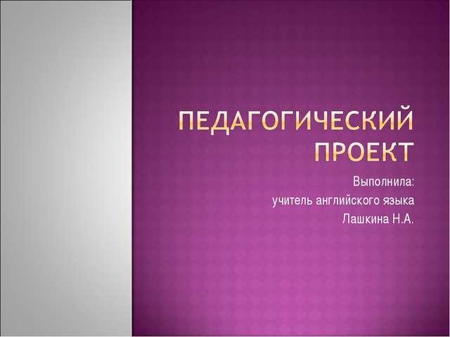 Выполнила: учитель английского языка Лашкина Н.А.