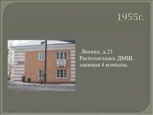 Ленина, д.21 Располагалась ДМШ, занимая 4 комнаты.