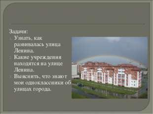 Задачи: Узнать, как развивалась улица Ленина. Какие учреждения находятся на у
