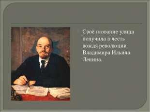 Своё название улица получила в честь вождя революции Владимира Ильича Ленина.