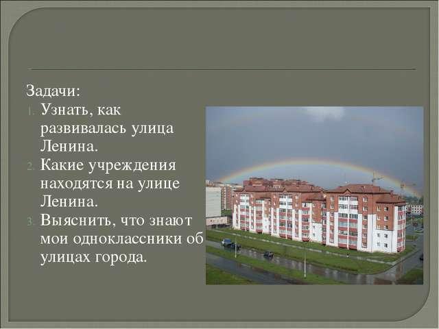 Задачи: Узнать, как развивалась улица Ленина. Какие учреждения находятся на у...
