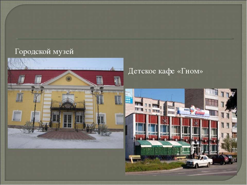 Городской музей Детское кафе «Гном»