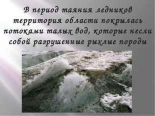 В период таяния ледников территория области покрылась потоками талых вод, кот