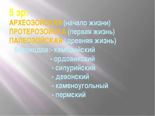 5 эр: АРХЕОЗОЙСКАЯ (начало жизни) ПРОТЕРОЗОЙСКА (первая жизнь) ПАЛЕОЗОЙСКАЯ (...
