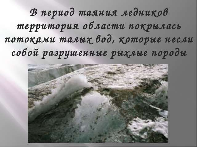 В период таяния ледников территория области покрылась потоками талых вод, кот...