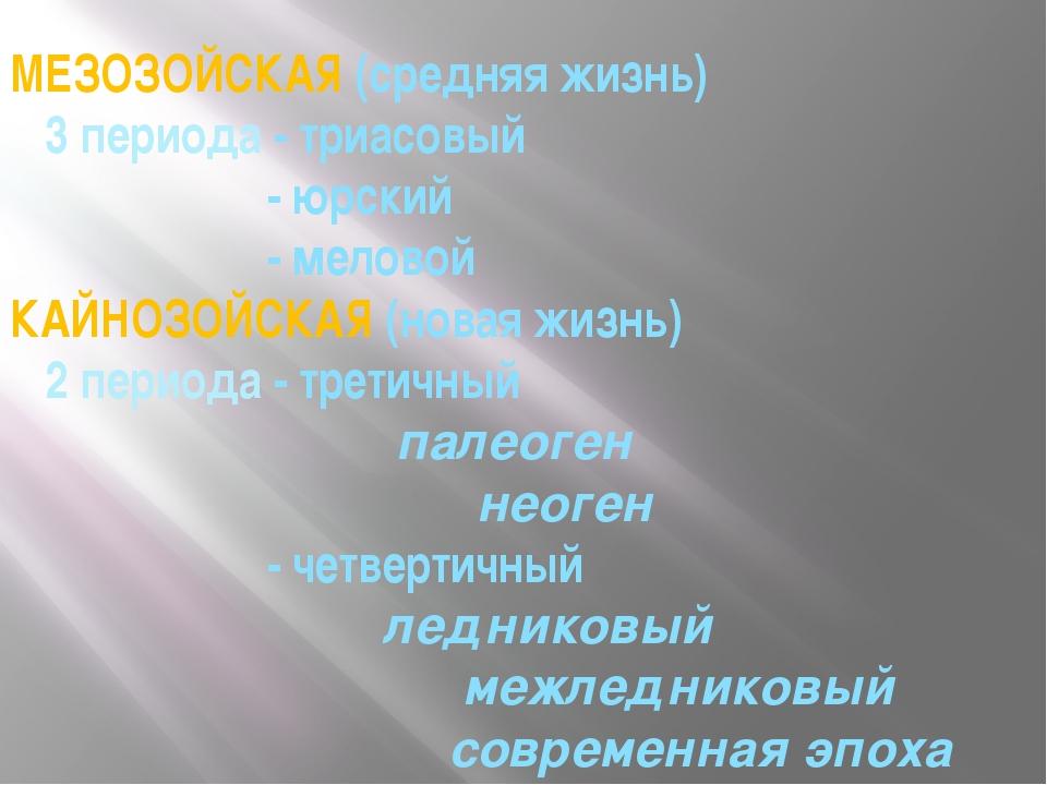 МЕЗОЗОЙСКАЯ (средняя жизнь) 3 периода - триасовый - юрский - меловой КАЙНОЗОЙ...
