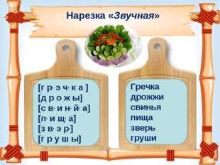 Нарезка «Звучная» [г р, э ч, к а ] [д р о ж ы] [с в, и н, й, а] [п, и щ, а] [