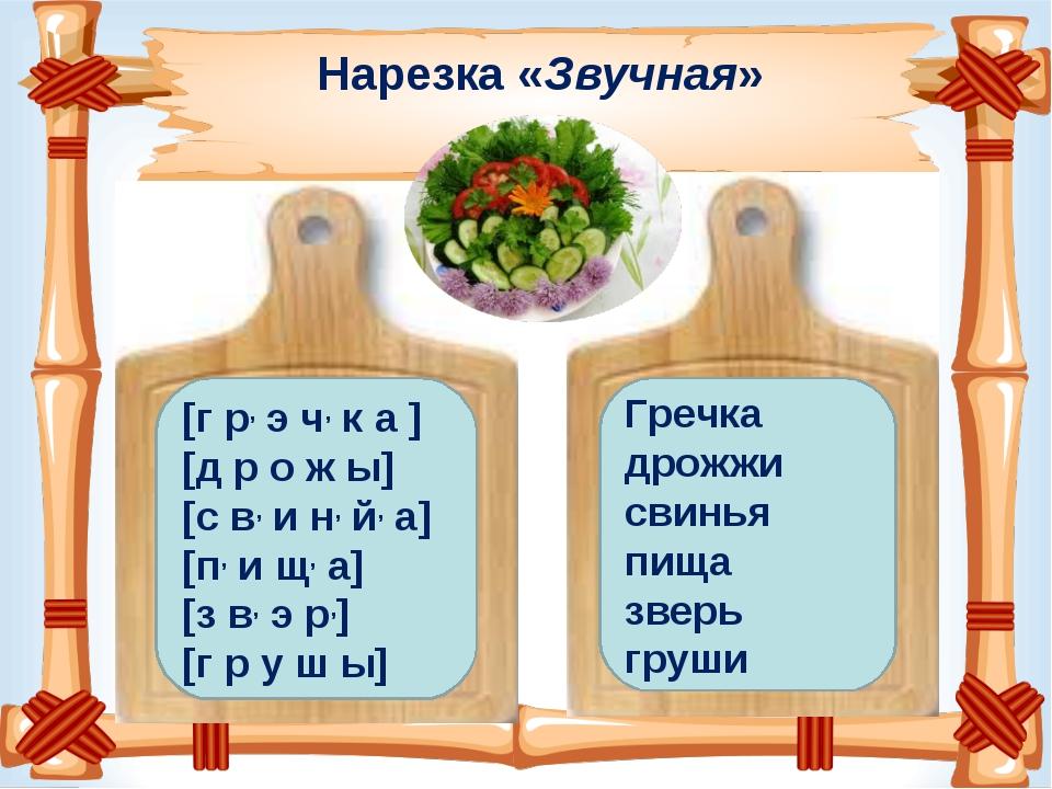 Нарезка «Звучная» [г р, э ч, к а ] [д р о ж ы] [с в, и н, й, а] [п, и щ, а] [...