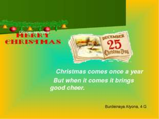 Christmas comes once a year But when it comes it brings good cheer. Burdeina