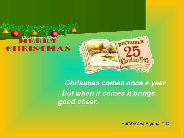 Christmas comes once a year But when it comes it brings good cheer. Burdeina...
