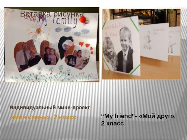 """Индивидуальный мини-проект «Моя семья», 2 класс """"My friend""""- «Мой друг», 2 кл..."""