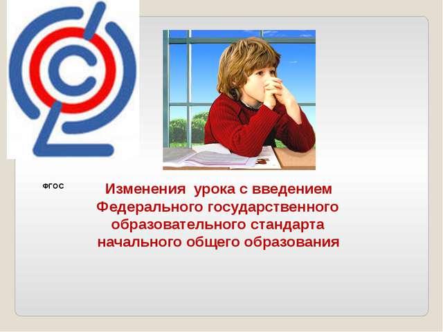 Изменения урока с введением Федерального государственного образовательного с...