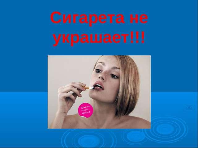 Сигарета не украшает!!!