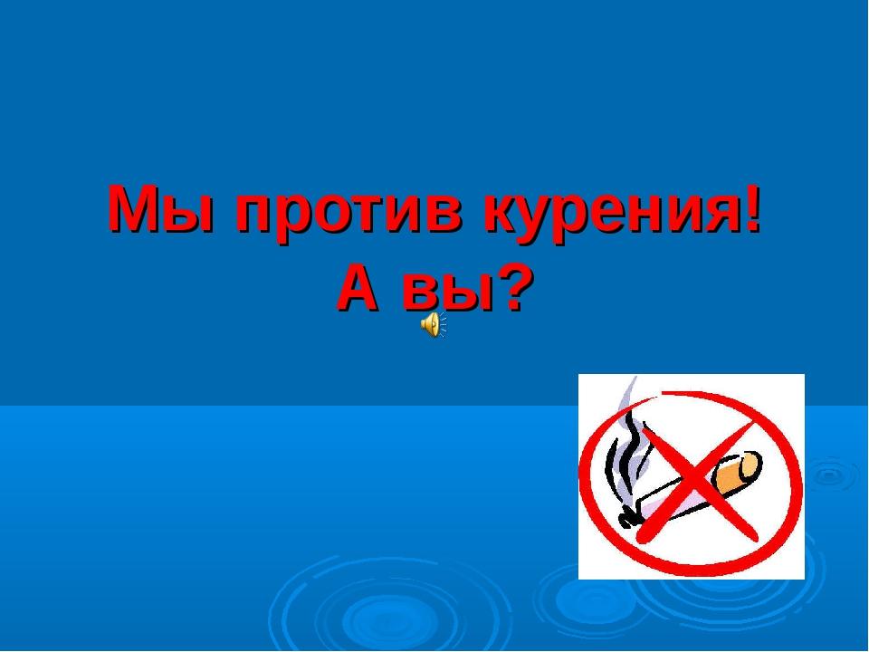 Мы против курения! А вы?