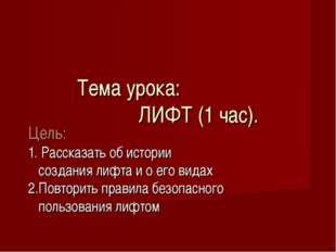 Тема урока: ЛИФТ (1 час). Цель: 1. Рассказать об истории создания лифта и о е