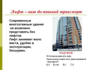 Лифт – наш домашний транспорт Современные многоэтажные здания не возможно пре