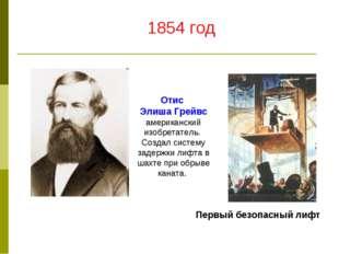 Отис Элиша Грейвс американский изобретатель. Создал систему задержки лифта в