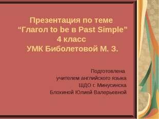"Презентация по теме ""Глагол to be в Past Simple"" 4 класс УМК Биболетовой М. З"