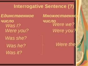 Interrogative Sentence (?) Единственное число Множественное число Was I? Were