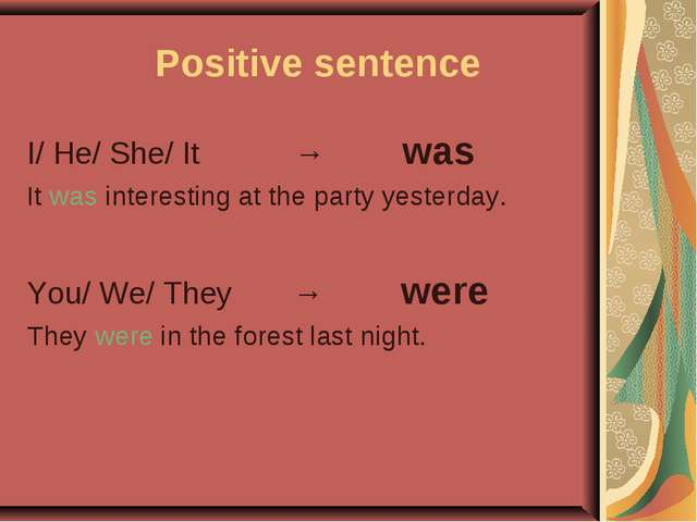 Positive sentence I/ He/ She/ It → was It was interesting at the party yeste...