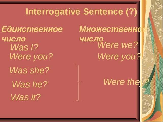 Interrogative Sentence (?) Единственное число Множественное число Was I? Were...