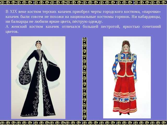 В XIX веке костюм терских казачек приобрел черты городского костюма, «парочки...