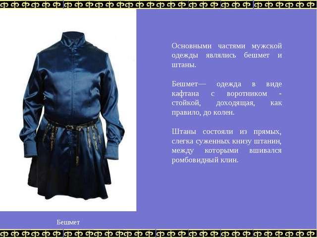 Основными частями мужской одежды являлись бешмет и штаны. Бешмет— одежда в в...