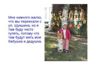 Мне немного жалко, что мы переехали с ул. Шукшина, но я там буду часто гулят