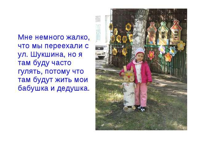 Мне немного жалко, что мы переехали с ул. Шукшина, но я там буду часто гулят...