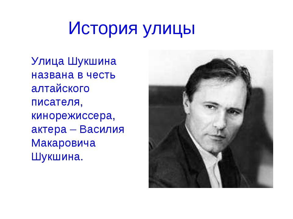 История улицы Улица Шукшина названа в честь алтайского писателя, кинорежиссе...