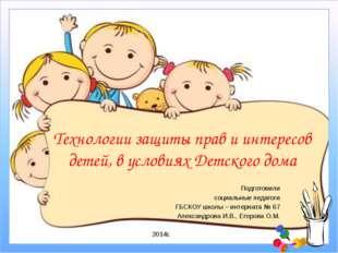 Технологии защиты прав и интересов детей, в условиях Детского дома Подготовил