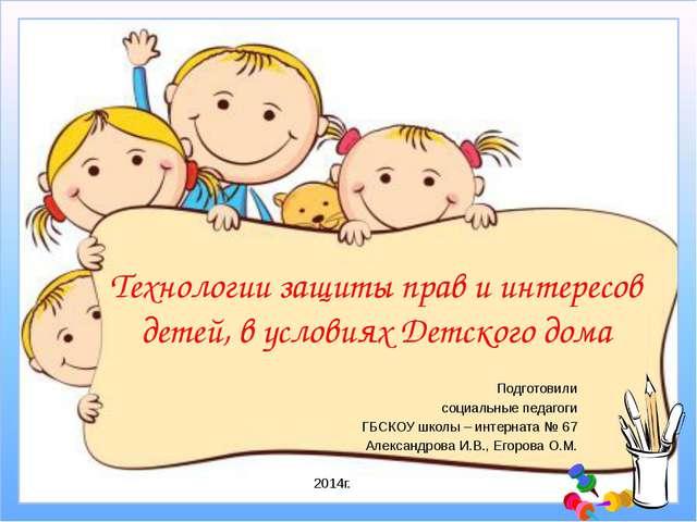 Технологии защиты прав и интересов детей, в условиях Детского дома Подготовил...