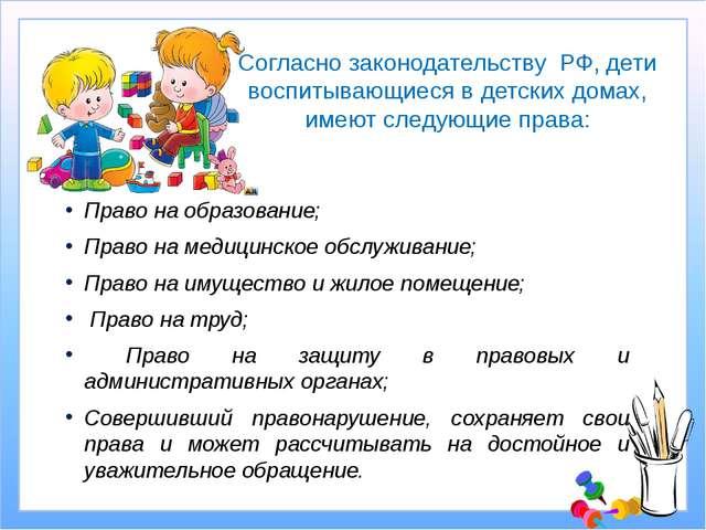 Согласно законодательству РФ, дети воспитывающиеся в детских домах, имеют сле...