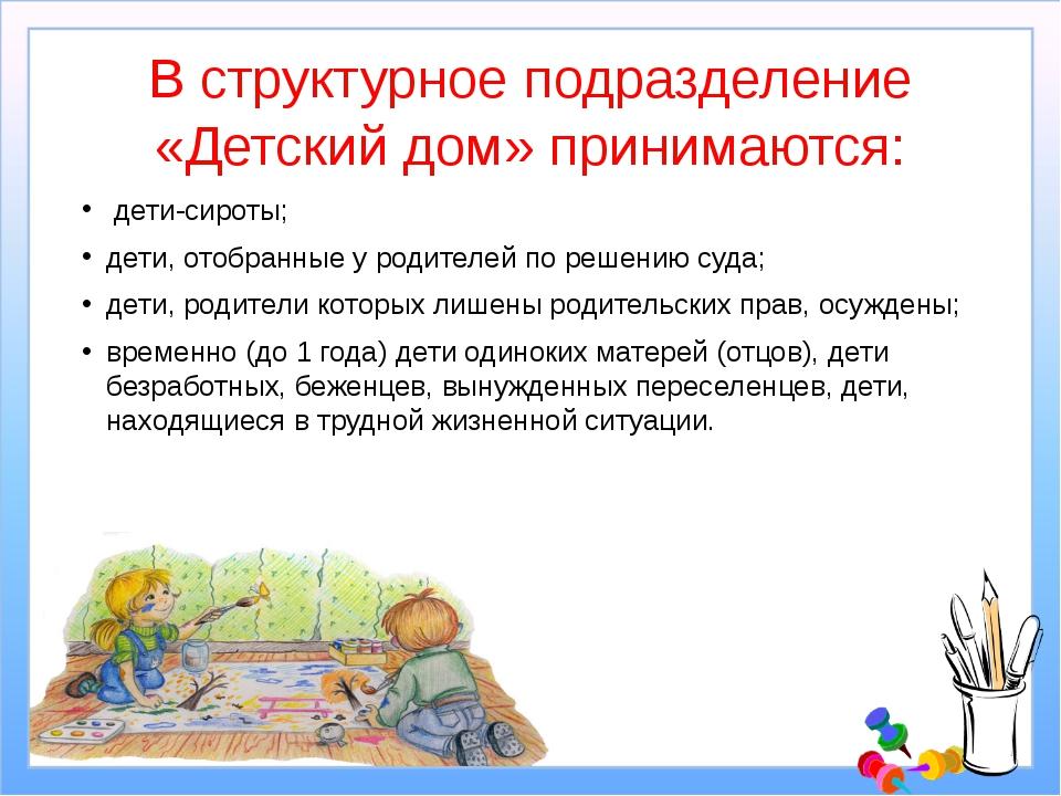 В структурное подразделение «Детский дом» принимаются: дети-сироты; дети, от...