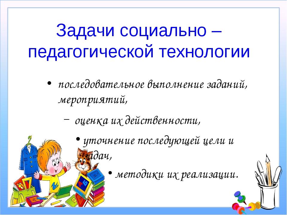 Задачи социально – педагогической технологии последовательное выполнение зада...