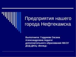 Предприятия нашего города Нефтекамска Выполнила: Гордеева Оксана Александровн
