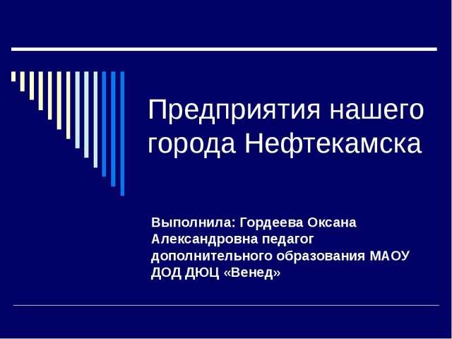 Предприятия нашего города Нефтекамска Выполнила: Гордеева Оксана Александровн...