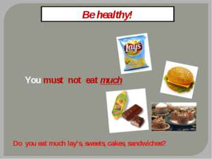 Be healthy! You must not eat much Do you eat much lay's, sweets, cakes, sandw
