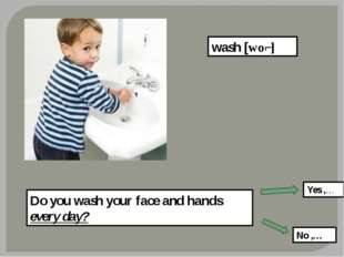 wash [woʃ] Do you wash your face and hands every day? Yes ,… No ,…