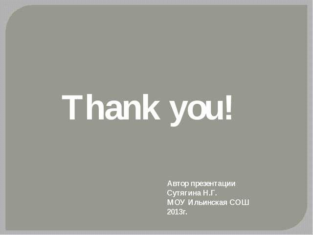 Thank you! Автор презентации Сутягина Н.Г. МОУ Ильинская СОШ 2013г.