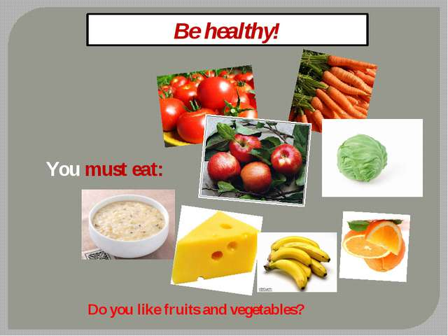 Be healthy! You must eat: Do you like fruits and vegetables?
