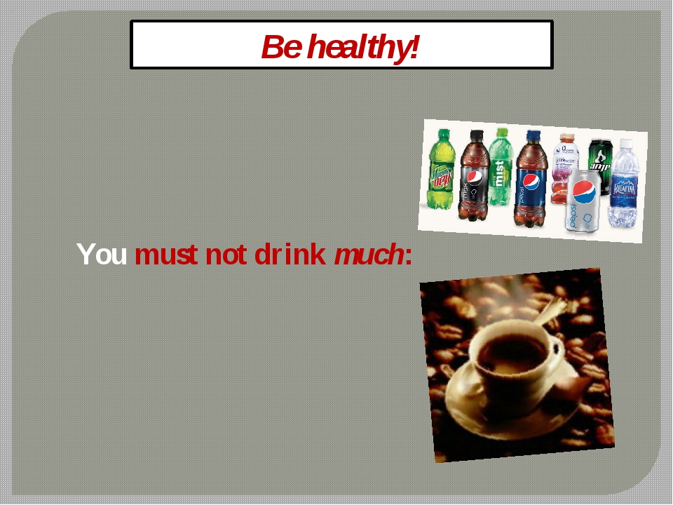 Be healthy! You must not drink much: