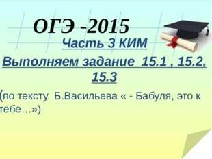 ОГЭ -2015 Часть 3 КИМ Выполняем задание 15.1 , 15.2, 15.3 (по тексту Б.Васил