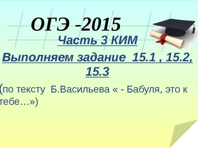 ОГЭ -2015 Часть 3 КИМ Выполняем задание 15.1 , 15.2, 15.3 (по тексту Б.Васил...