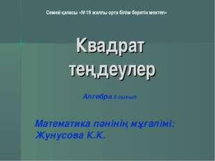 Квадрат теңдеулер Математика пәнінің мұғалімі: Жунусова К.К. Алгебра 8 сынып