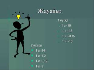 Жауабы: 1 нұсқа. 1. 1 и -16 1 и -1,5 1 и -0,15 1 и -16 2 нұсқа. 1 и -24 1 и -