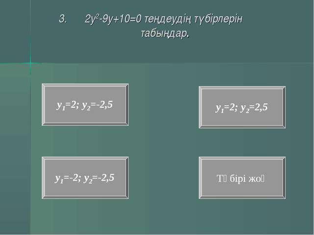2у2-9у+10=0 теңдеудің түбірлерін табыңдар. у1=-2; у2=-2,5 Түбірі жоқ у1=2; у2...