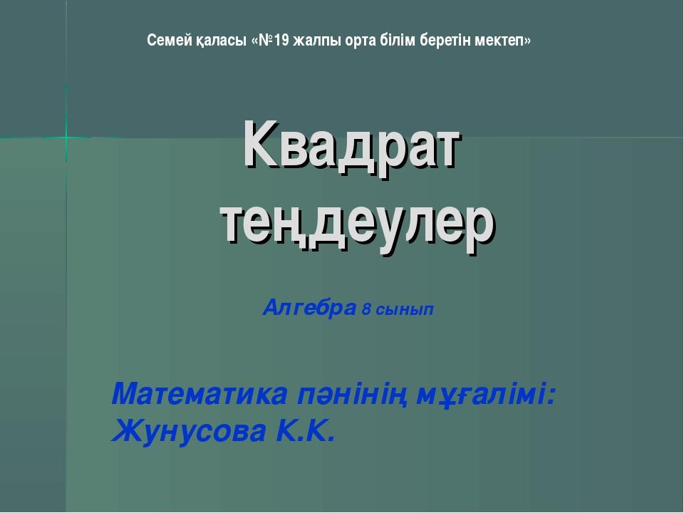 Квадрат теңдеулер Математика пәнінің мұғалімі: Жунусова К.К. Алгебра 8 сынып...