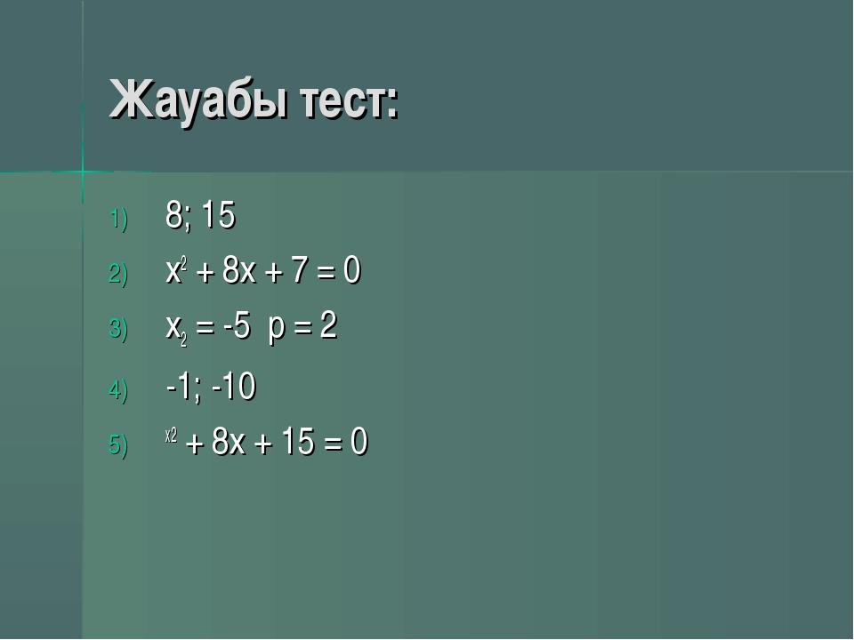 Жауабы тест: 8; 15 x2 + 8х + 7 = 0 x2 = -5 p = 2 -1; -10 х2 + 8х + 15 = 0