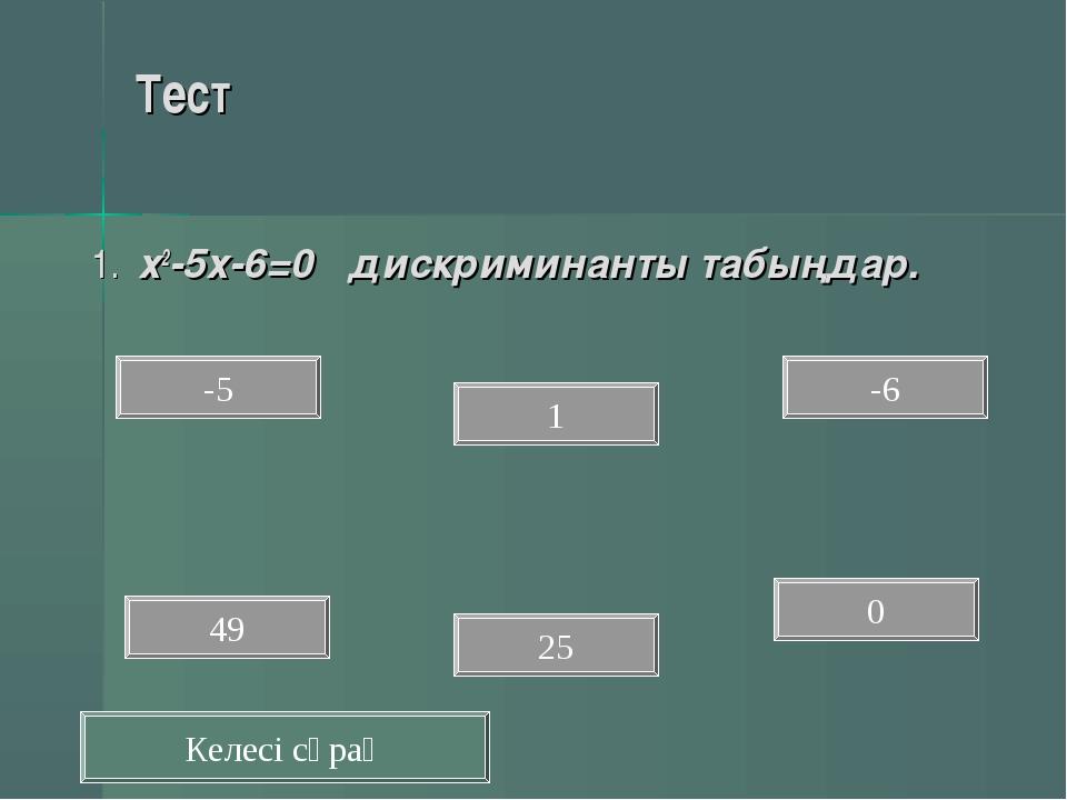 Тест 1. х2-5х-6=0 дискриминанты табыңдар. 0 -6 1 25 -5 49 Келесі сұрақ